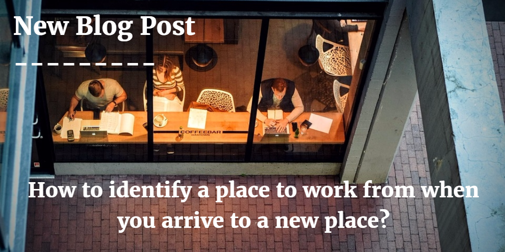 How to identify a place to work from when you arrive to a new city & country?